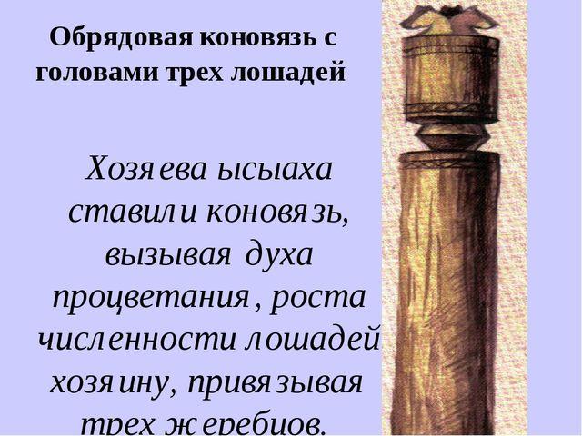 Обрядовая коновязь с головами трех лошадей Хозяева ысыаха ставили коновязь, в...