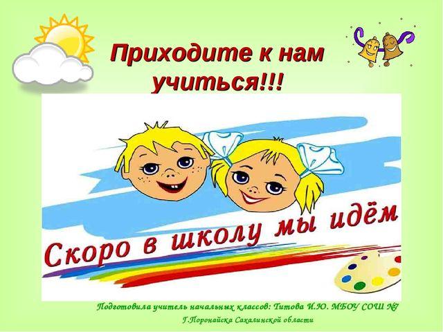 Приходите к нам учиться!!! Подготовила учитель начальных классов: Титова И.Ю....
