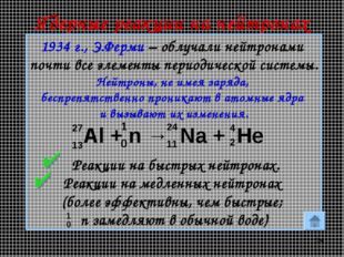 * Ядерные реакции на нейтронах 1934 г., Э.Ферми – облучали нейтронами почти в