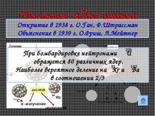 * Деление ядер урана Открытие в 1938 г. О.Ган, Ф.Штрассман Объяснение в 1939