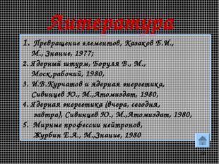 * Литература Превращение элементов, Казаков Б.И., М., Знание, 1977; 2. Ядерны