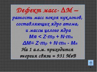 * Дефект масс- ΔM – разность масс покоя нуклонов, составляющих ядро атома, и