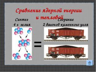 * Сравнение ядерной энергии и тепловой = Синтез 4 г гелия Сгорание 2 вагонов