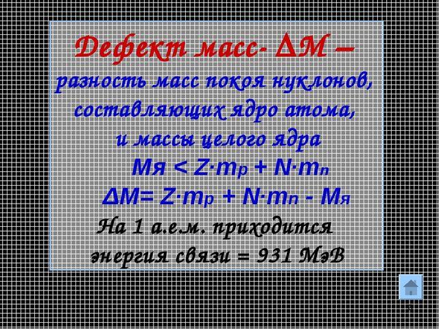 * Дефект масс- ΔM – разность масс покоя нуклонов, составляющих ядро атома, и...