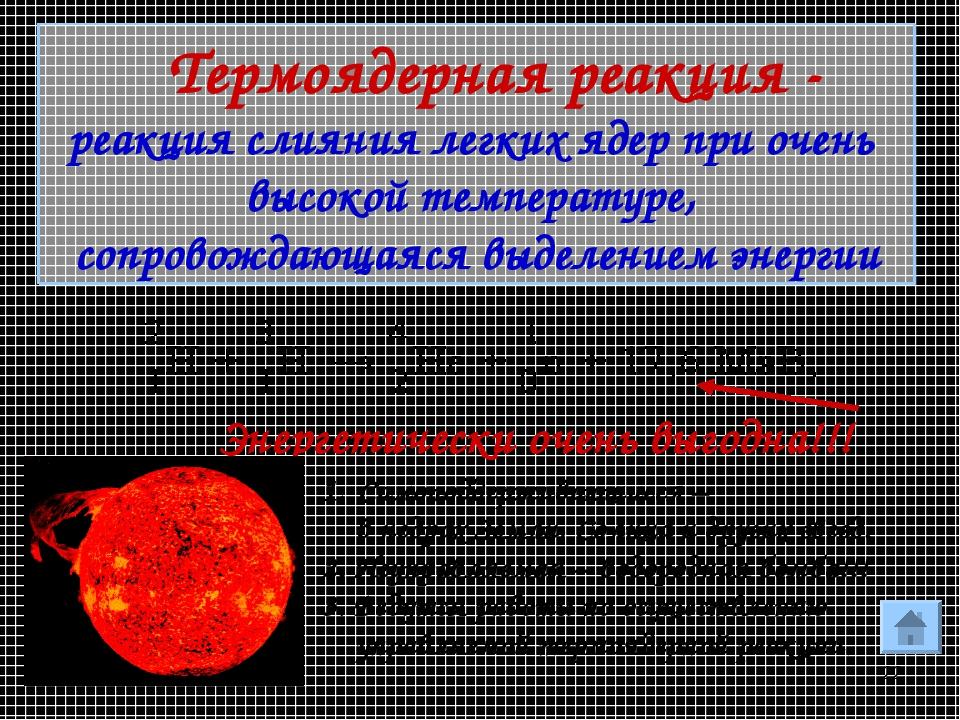 * Энергетически очень выгодна!!! Самоподдерживающиеся – в недрах Земли, Солнц...