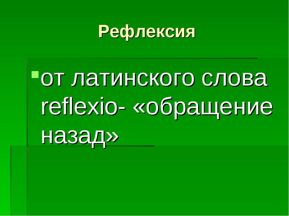Рефлексия от латинского слова reflexio- «обращение назад»