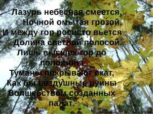 Лазурь небесная смеется, Ночной омытая грозой, И между гop росисто вьется Дол