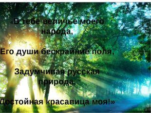«В тебе величье моего народа, Его души бескрайние поля, Задумчивая русская пр