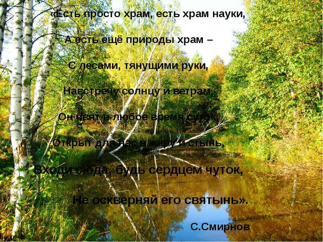 «Есть просто храм, есть храм науки, А есть ещё природы храм – С лесами, тяну...