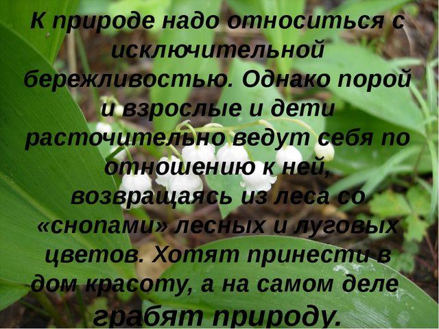 К природе надо относиться с исключительной бережливостью. Однако порой и взро...