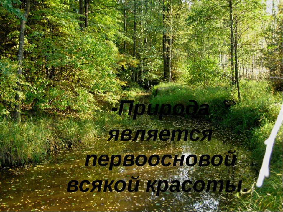-Природа является первоосновой всякой красоты.