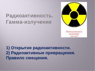 Радиоактивность. Гамма-излучение 1) Открытие радиоактивности. 2) Радиоактивны