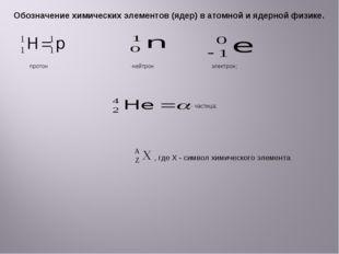Обозначение химических элементов (ядер) в атомной и ядерной физике. протон -н