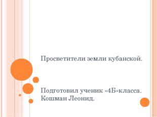 Просветители земли кубанской. Подготовил ученик «4Б»класса. Кошман Леонид.