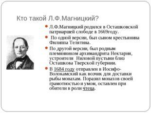 Кто такой Л.Ф.Магницкий? Л.Ф.Магницкий родился в Осташковской патриаршей слоб