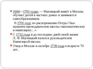 1694—1701 годах— Магницкий живёт в Москве, обучает детей в частных домах и з