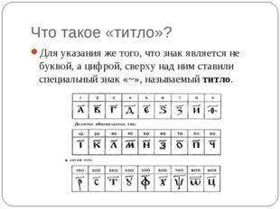 Что такое «титло»? Для указания же того, что знак является не буквой, а цифро