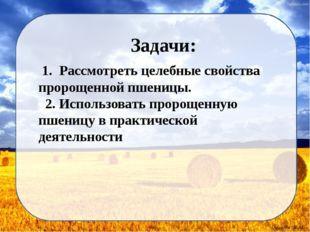 Задачи: 1. Рассмотреть целебные свойства пророщенной пшеницы. 2. Использоват