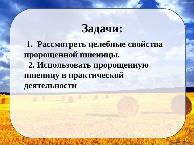 Задачи: 1. Рассмотреть целебные свойства пророщенной пшеницы. 2. Использоват...