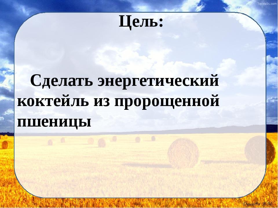 Цель: Сделать энергетический коктейль из пророщенной пшеницы Дунаева Н.М.