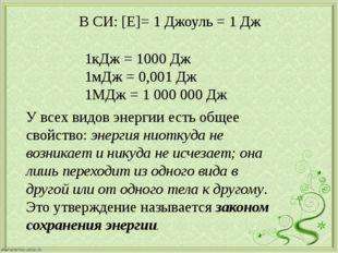 В СИ: [E]= 1 Джоуль = 1 Дж 1кДж = 1000 Дж 1мДж = 0,001 Дж 1МДж = 1 000 000 Д