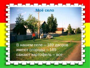В нашем селе – 189 дворов имеют огороды – 189 сажают картофель – все Моё cело