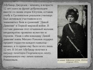 Абубакар Джургаев - чеченец, в возрасте 12 лет ушел на фронт добровольцем вме