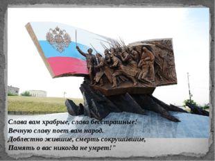 Слава вам храбрые, слава бесстрашные! Вечную славу поет вам народ. Доблестно