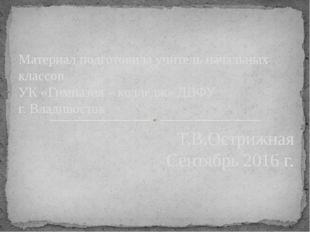 Материал подготовила учитель начальных классов УК «Гимназия – колледж» ДВФУ г
