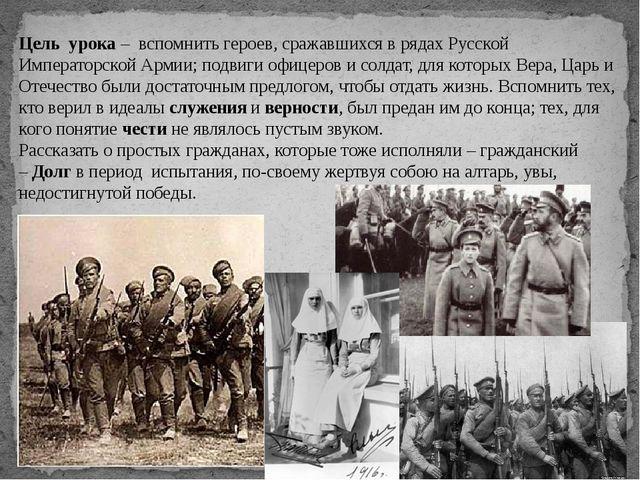 Цель урока – вспомнить героев, сражавшихся в рядах Русской Императорской Ар...
