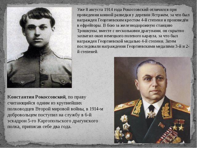 Уже 8 августа 1914 года Рокоссовский отличился при проведении конной разведки...