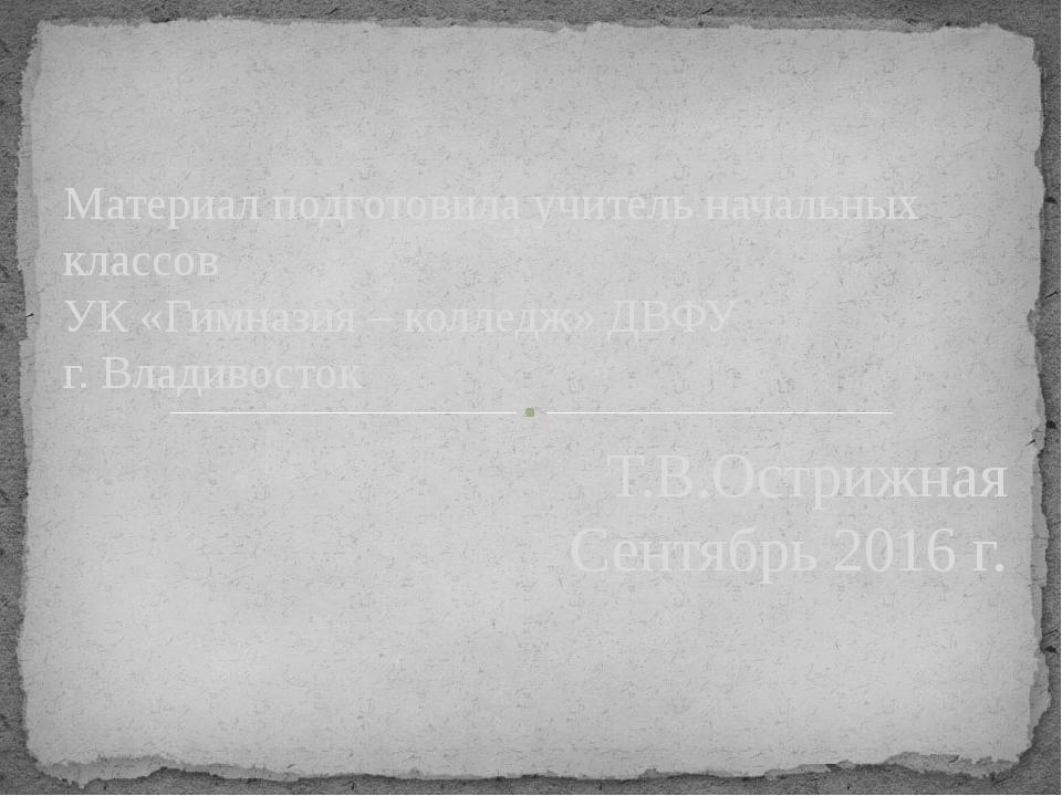 Материал подготовила учитель начальных классов УК «Гимназия – колледж» ДВФУ г...