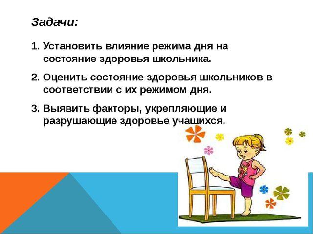 Задачи: 1. Установить влияние режима дня на состояние здоровья школьника. 2....