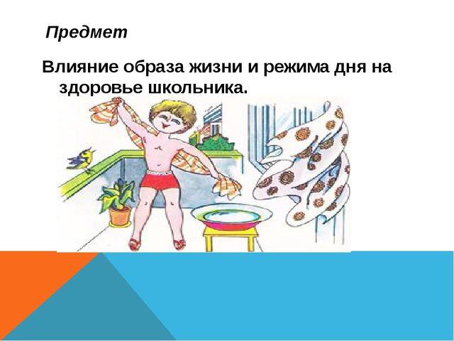 Предмет Влияние образа жизни и режима дня на здоровье школьника.