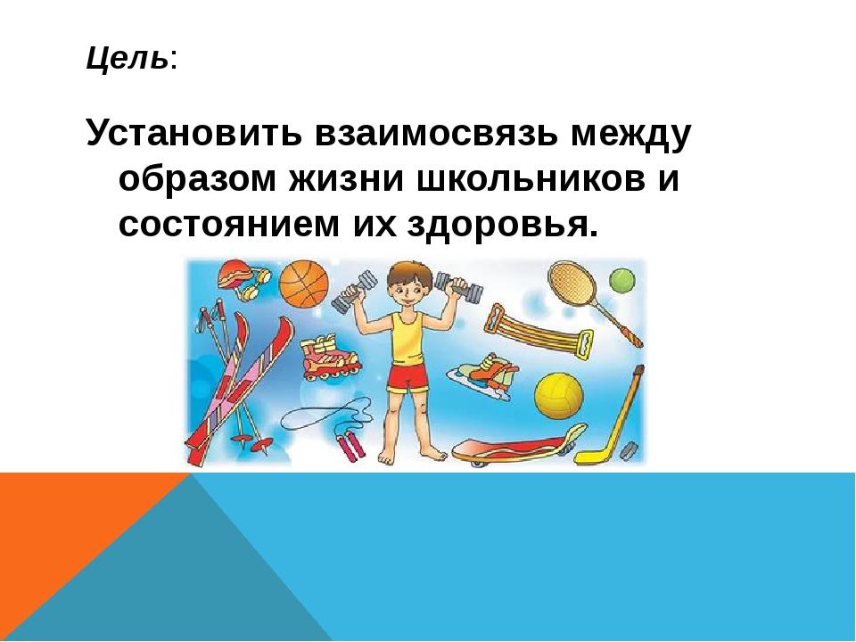 Цель: Установить взаимосвязь между образом жизни школьников и состоянием их з...