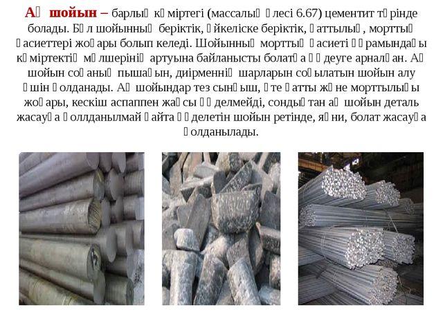 Ақ шойын– барлық көміртегі (массалық үлесі 6.67) цементит түрінде болады. Бұ...