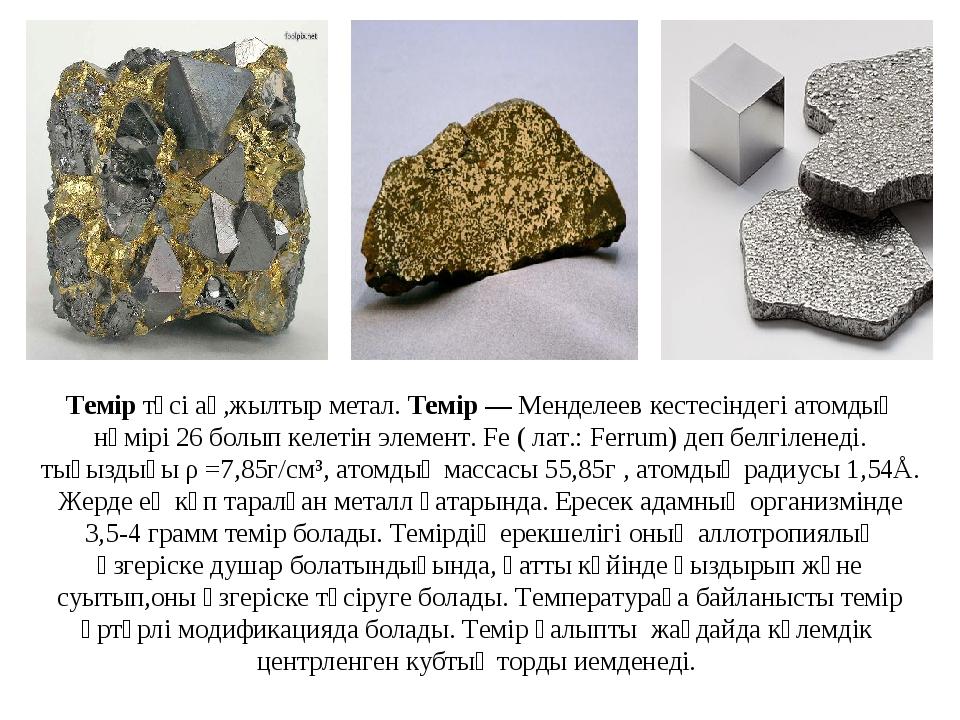 Темір түсі ақ,жылтыр метал. Темір — Менделеев кестесіндегі атомдық нөмірі 26...