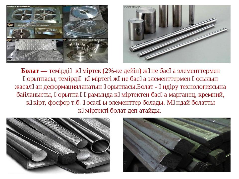 Болат — темірдің көміртек (2%-ке дейін) және басқа элементтермен қорытпасы; т...