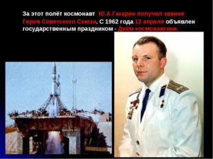 За этот полёт космонавт Ю.А.Гагарин получил звание Героя Советского Союза. С