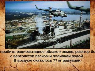 Чтобы прибить радиоактивное облако к земле, реактор бомбили с вертолетов песк