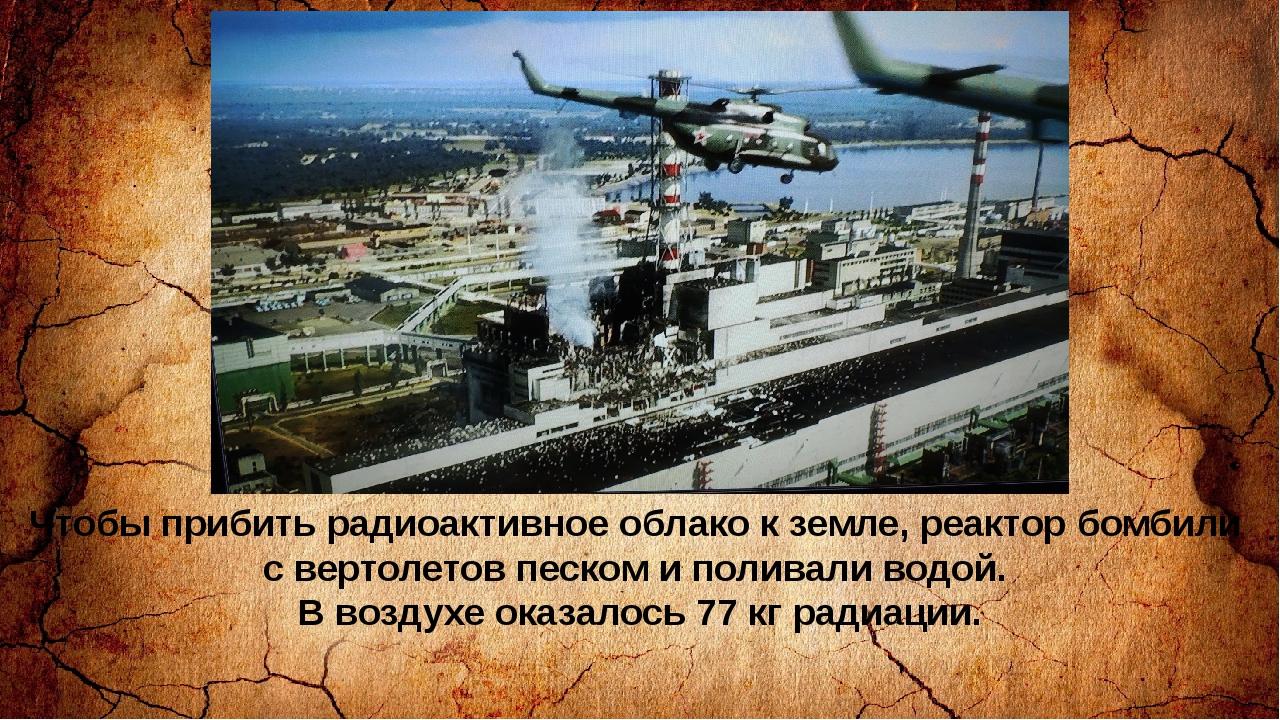 Чтобы прибить радиоактивное облако к земле, реактор бомбили с вертолетов песк...