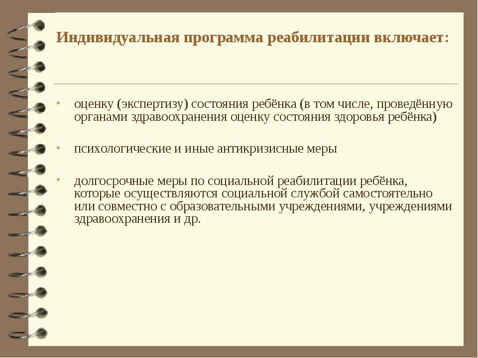 Индивидуальная программа реабилитации включает: оценку (экспертизу) состояния...