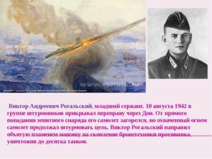Виктор Андреевич Рогальский, младший сержант. 10 августа 1942 в группе штурм