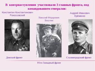 В контрнаступлении участвовали 3 главных фронта, под командованием генералов:
