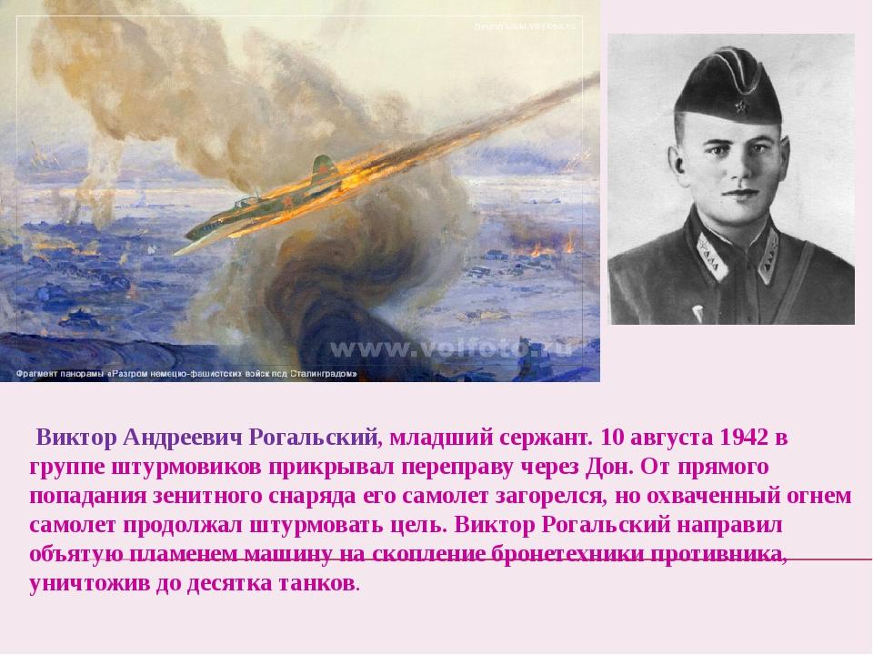 Виктор Андреевич Рогальский, младший сержант. 10 августа 1942 в группе штурм...