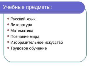 Учебные предметы: Русский язык Литература Математика Познание мира Изобразите
