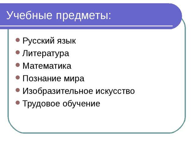 Учебные предметы: Русский язык Литература Математика Познание мира Изобразите...