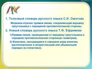 1. Толковый словарь русского языка С.И. Ожегова Медиана-отрезок прямой линии,