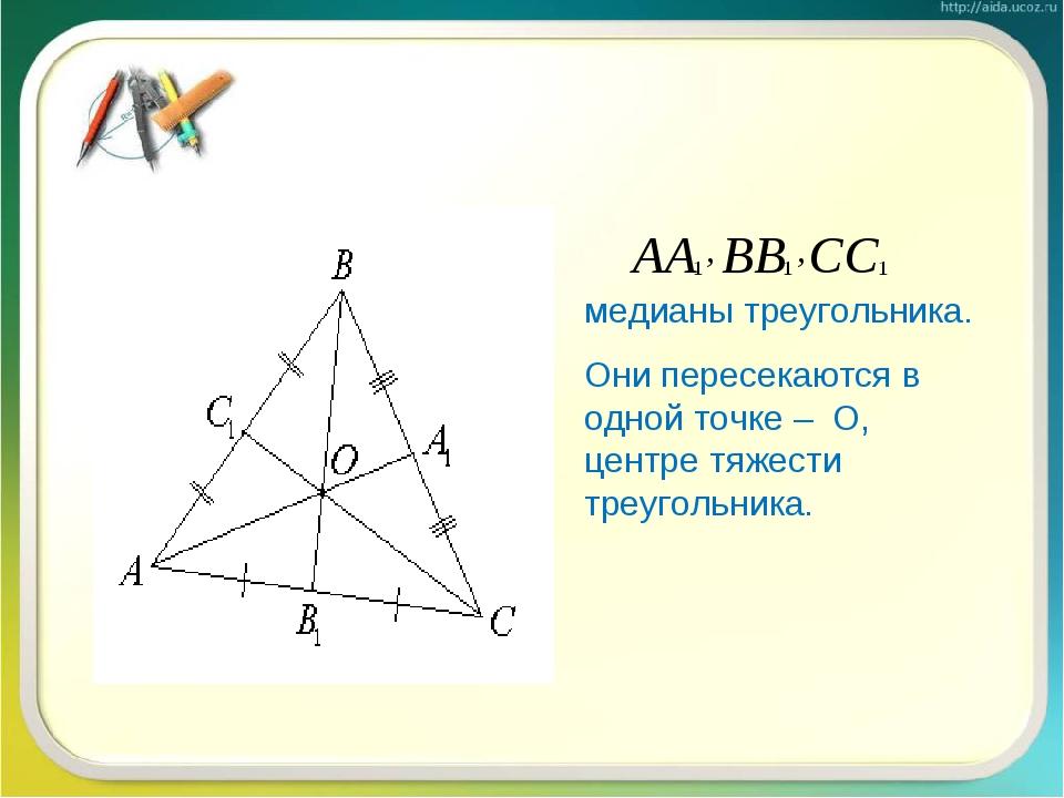 медианы треугольника. Они пересекаются в одной точке – О, центре тяжести треу...