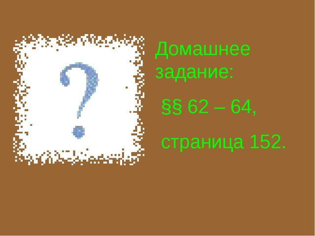 Домашнее задание: §§ 62 – 64, страница 152.
